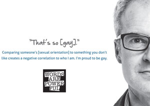 "Poster that reads ""That's so [gay]. Comparing someone's [sexual orientation] to something you don't like creates a negative correlation to who I am. I'm proud to be gay."""