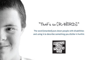 "Poster that reads ""That's so [R-WORD]. The word [retarded] puts down people with disabilities and using it to describe something you dislike is hurtful."""